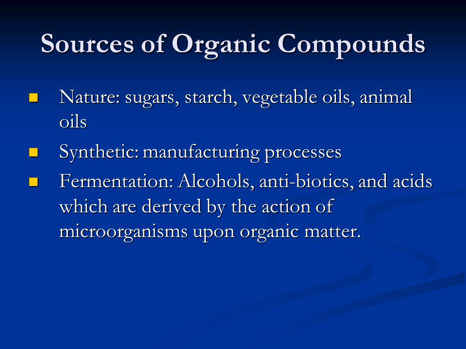 Sources of Organic Compounds Nature: sugars, starch, vegetable oils, animal oils Nature: sugars, starch, vegetable oils, animal oils Synthetic: manufacturing processes Synthetic: manufacturing processes Fermentation: Alcohols, anti-biotics, and acids which are derived by the action of microorganisms upon organic matter.