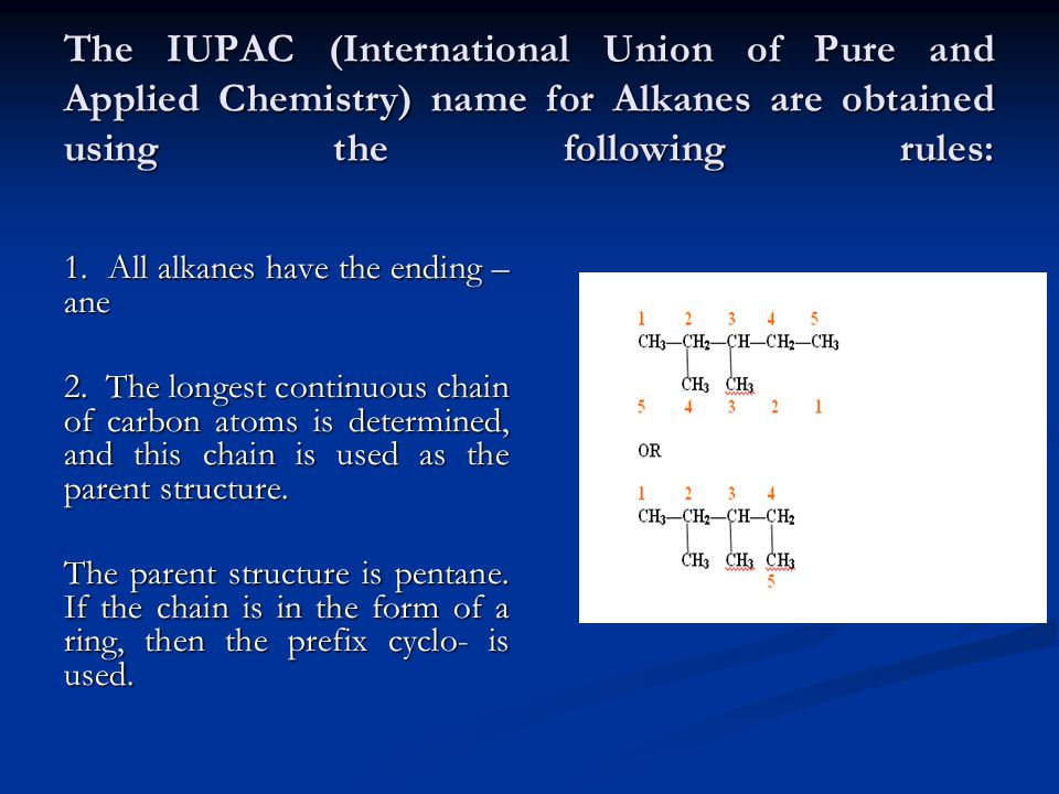 The IUPAC (International Union of Pure and Applied Chemistry) name for Alkanes are obtained using the following rules: 1.
