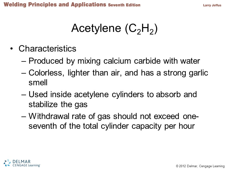 © 2012 Delmar, Cengage Learning Acetylene (C 2 H 2 ) Characteristics –Produced by mixing calcium carbide with water –Colorless, lighter than air, and has a strong garlic smell –Used inside acetylene cylinders to absorb and stabilize the gas –Withdrawal rate of gas should not exceed one- seventh of the total cylinder capacity per hour