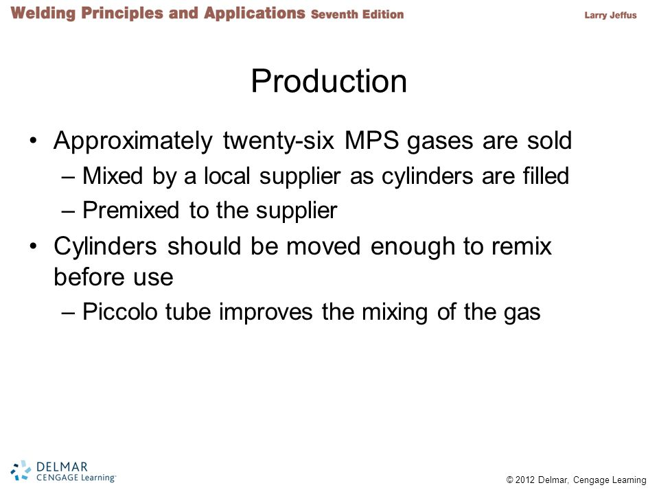 © 2012 Delmar, Cengage Learning Production Approximately twenty-six MPS gases are sold –Mixed by a local supplier as cylinders are filled –Premixed to the supplier Cylinders should be moved enough to remix before use –Piccolo tube improves the mixing of the gas