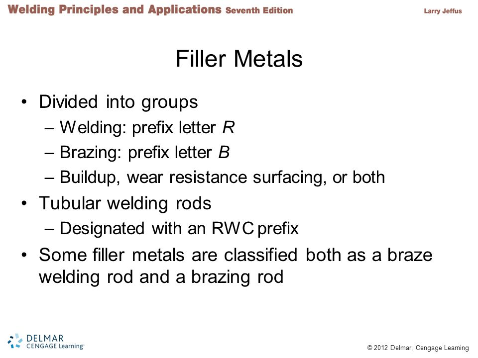 © 2012 Delmar, Cengage Learning Filler Metals Divided into groups –Welding: prefix letter R –Brazing: prefix letter B –Buildup, wear resistance surfacing, or both Tubular welding rods –Designated with an RWC prefix Some filler metals are classified both as a braze welding rod and a brazing rod
