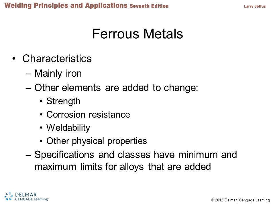 © 2012 Delmar, Cengage Learning Ferrous Metals Characteristics –Mainly iron –Other elements are added to change: Strength Corrosion resistance Weldability Other physical properties –Specifications and classes have minimum and maximum limits for alloys that are added