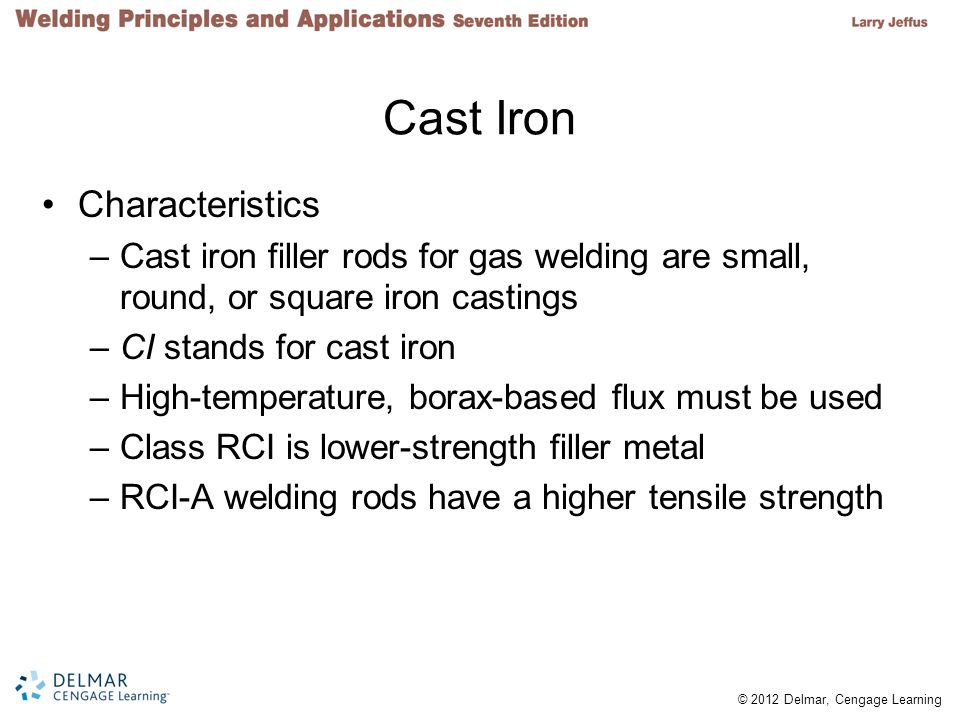© 2012 Delmar, Cengage Learning Cast Iron Characteristics –Cast iron filler rods for gas welding are small, round, or square iron castings –CI stands for cast iron –High-temperature, borax-based flux must be used –Class RCI is lower-strength filler metal –RCI-A welding rods have a higher tensile strength