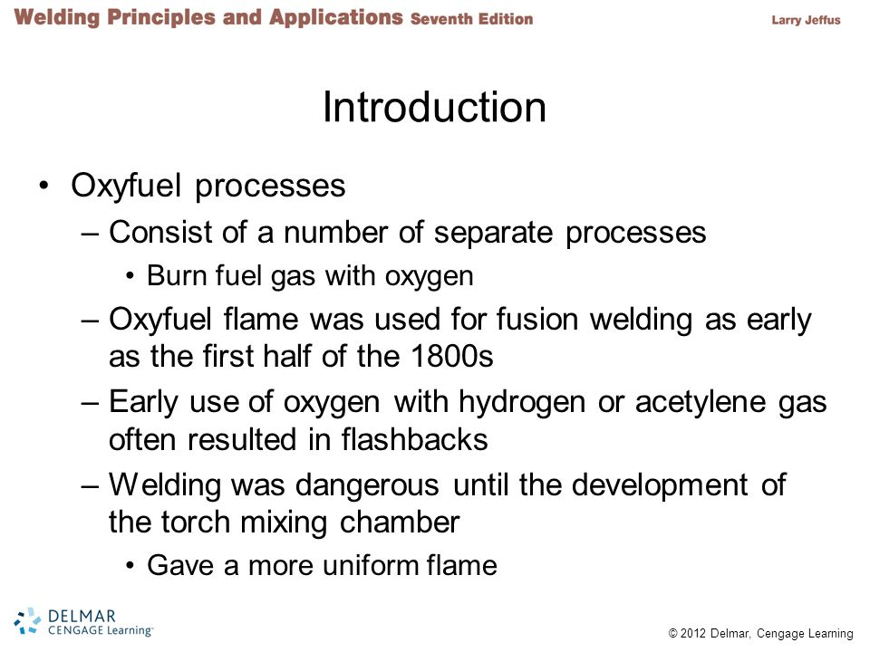 © 2012 Delmar, Cengage Learning Introduction Oxyfuel processes –Consist of a number of separate processes Burn fuel gas with oxygen –Oxyfuel flame was used for fusion welding as early as the first half of the 1800s –Early use of oxygen with hydrogen or acetylene gas often resulted in flashbacks –Welding was dangerous until the development of the torch mixing chamber Gave a more uniform flame