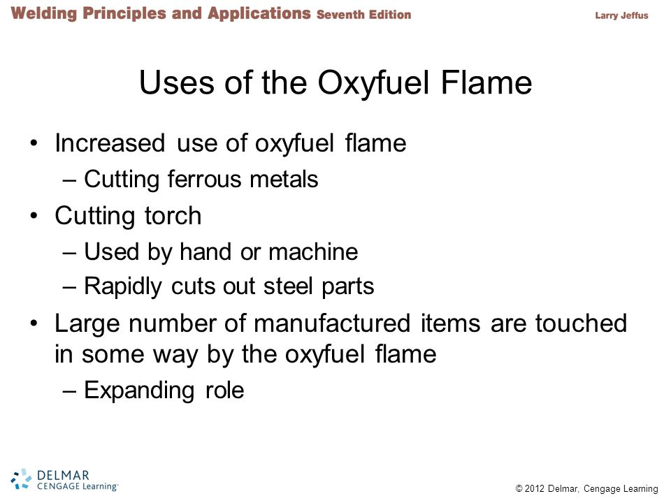 © 2012 Delmar, Cengage Learning Uses of the Oxyfuel Flame Increased use of oxyfuel flame –Cutting ferrous metals Cutting torch –Used by hand or machine –Rapidly cuts out steel parts Large number of manufactured items are touched in some way by the oxyfuel flame –Expanding role