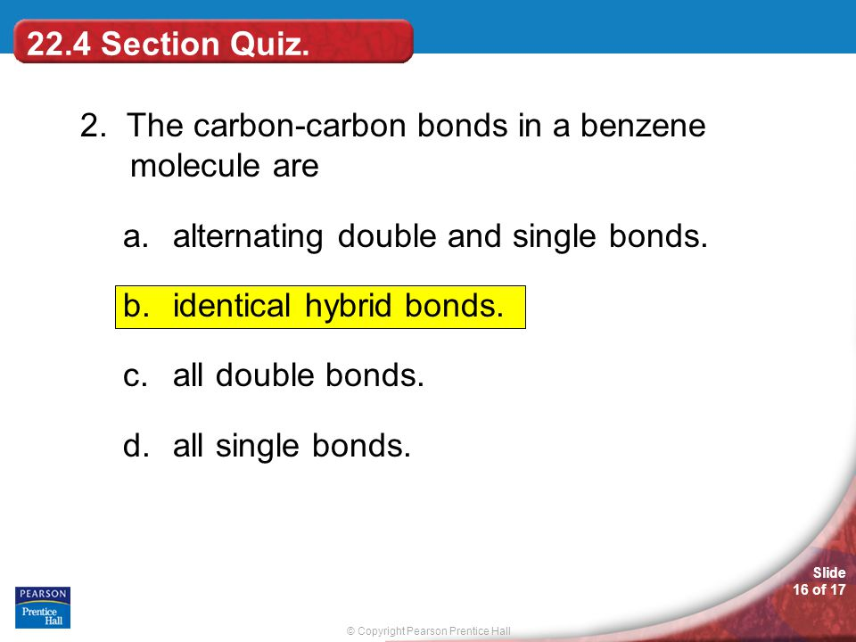 © Copyright Pearson Prentice Hall Slide 16 of 17 22.4 Section Quiz. 2. The carbon-carbon bonds in a benzene molecule are a.alternating double and sing