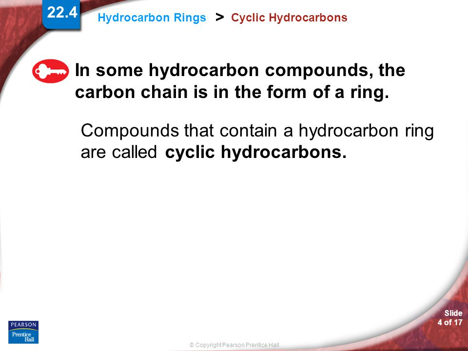 Slide 4 of 17 © Copyright Pearson Prentice Hall 22.4 Hydrocarbon Rings > Cyclic Hydrocarbons In some hydrocarbon compounds, the carbon chain is in the