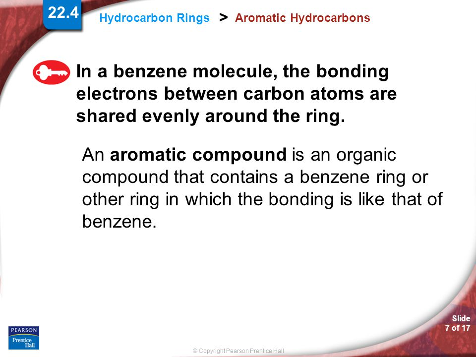 Slide 8 of 17 © Copyright Pearson Prentice Hall 22.4 Hydrocarbon Rings > Aromatic Hydrocarbons The Structure of Benzene Benzene can be shown as switching, or resonating, between two arrangements of alternating double and single bonds.