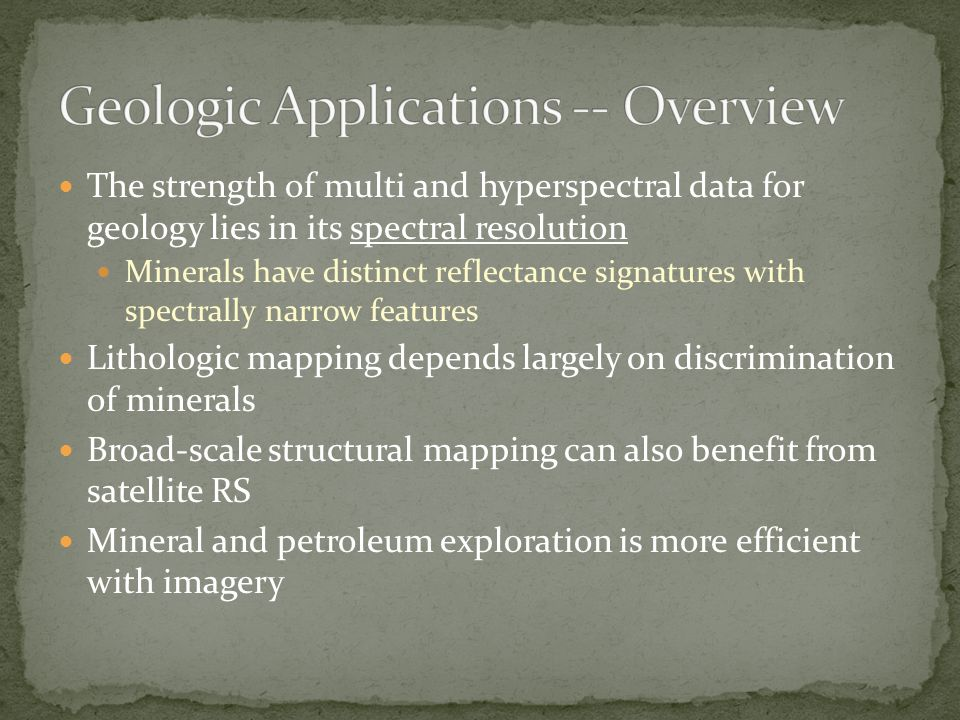 The strength of multi and hyperspectral data for geology lies in its spectral resolution Minerals have distinct reflectance signatures with spectrally narrow features Lithologic mapping depends largely on discrimination of minerals Broad-scale structural mapping can also benefit from satellite RS Mineral and petroleum exploration is more efficient with imagery