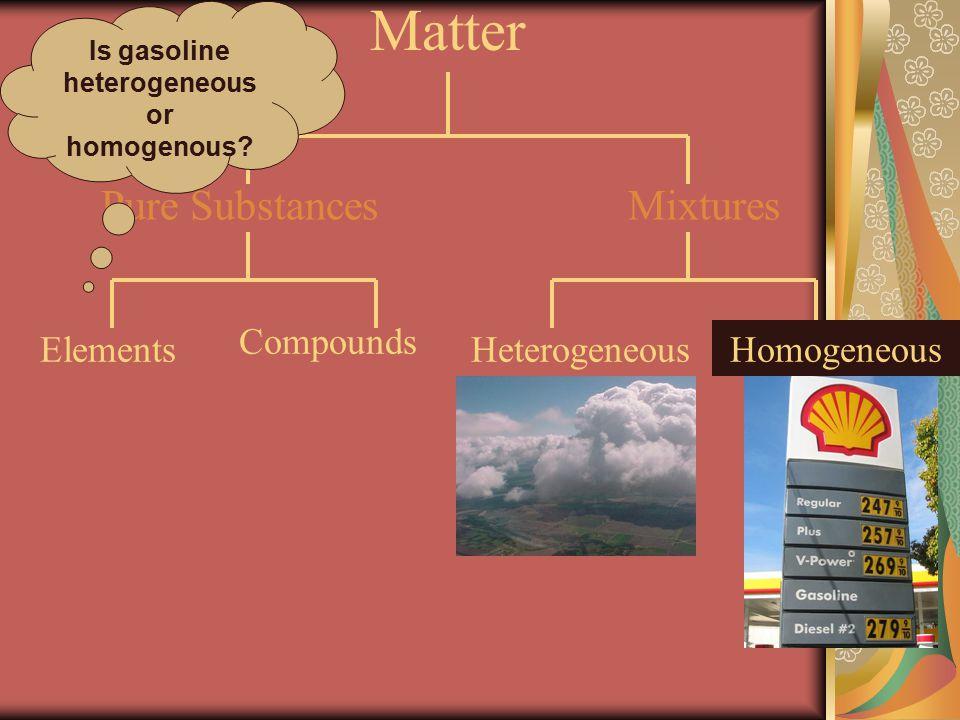 Matter MixturesPure Substances Compounds Elements HeterogeneousHomogeneous Is gasoline heterogeneous or homogenous?