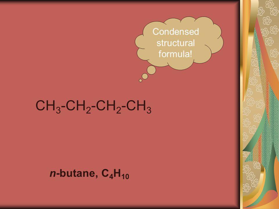 CH 3 -CH 2 -CH 2 -CH 3 n-butane, C 4 H 10 Condensed structural formula!