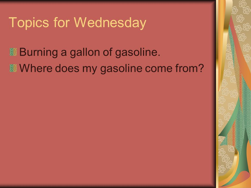 Topics for Wednesday Burning a gallon of gasoline. Where does my gasoline come from?