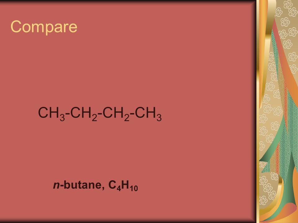 Compare CH 3 -CH 2 -CH 2 -CH 3 n-butane, C 4 H 10