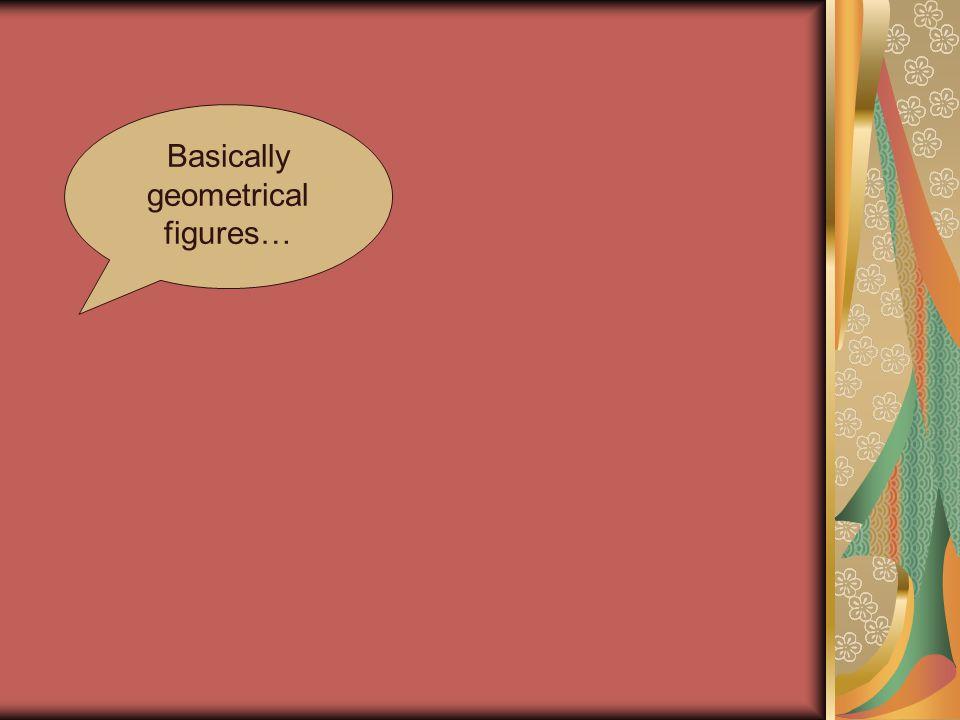 Basically geometrical figures…