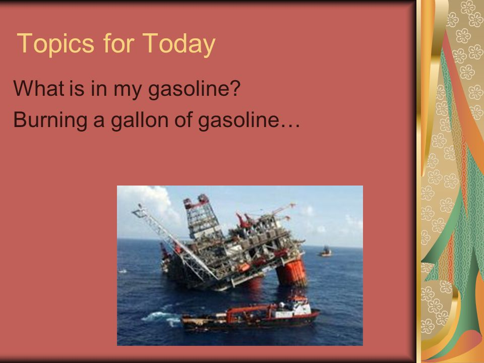 Topics for Today What is in my gasoline Burning a gallon of gasoline…