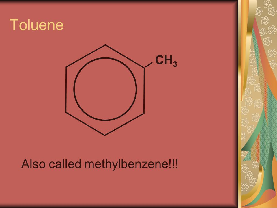 Toluene CH 3 Also called methylbenzene!!!