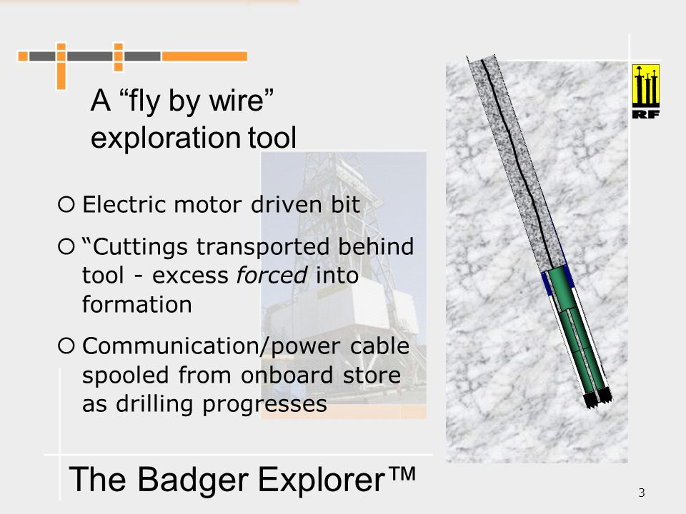 The Badger Explorer™ 3 A fly by wire exploration tool  Electric motor driven bit  Cuttings transported behind tool - excess forced into formation  Communication/power cable spooled from onboard store as drilling progresses