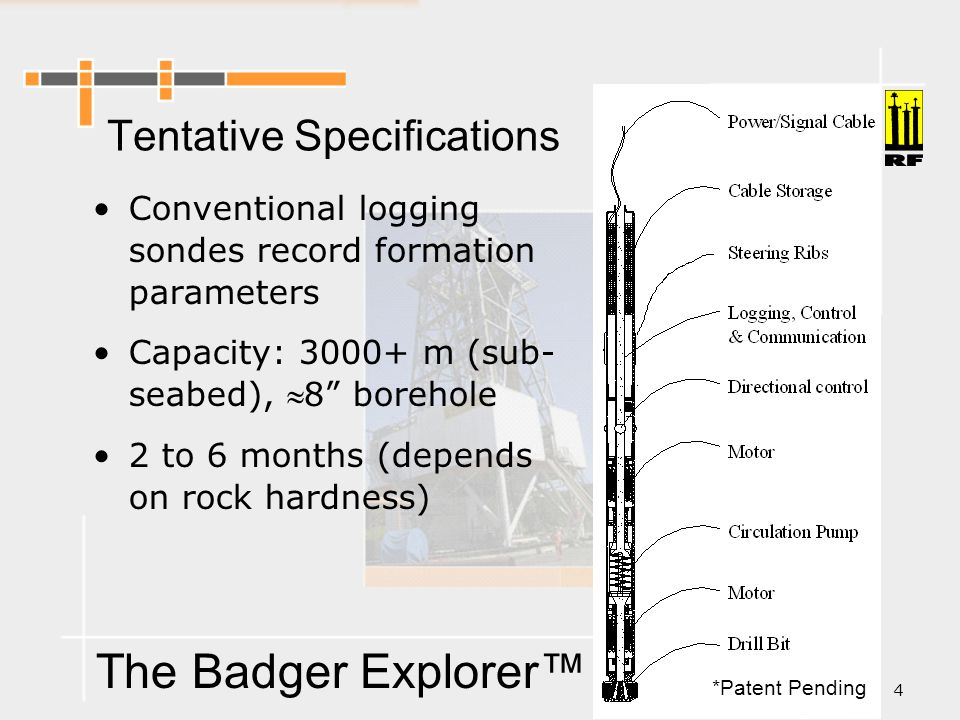 The Badger Explorer™ 4 Conventional logging sondes record formation parameters Capacity: 3000+ m (sub- seabed), 8 borehole 2 to 6 months (depends on rock hardness) Tentative Specifications *Patent Pending