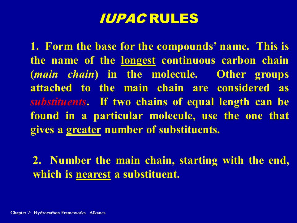 IUPAC RULES 1. Form the base for the compounds' name. This is the name of the longest continuous carbon chain (main chain) in the molecule. Other grou