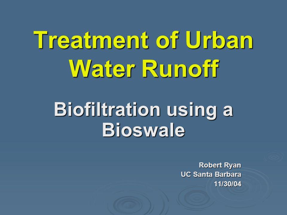 Treatment of Urban Water Runoff Biofiltration using a Bioswale Robert Ryan UC Santa Barbara 11/30/04