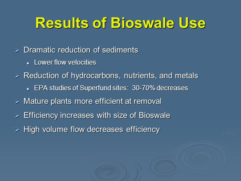 Results of Bioswale Use  Dramatic reduction of sediments Lower flow velocities Lower flow velocities  Reduction of hydrocarbons, nutrients, and metals EPA studies of Superfund sites: 30-70% decreases EPA studies of Superfund sites: 30-70% decreases  Mature plants more efficient at removal  Efficiency increases with size of Bioswale  High volume flow decreases efficiency