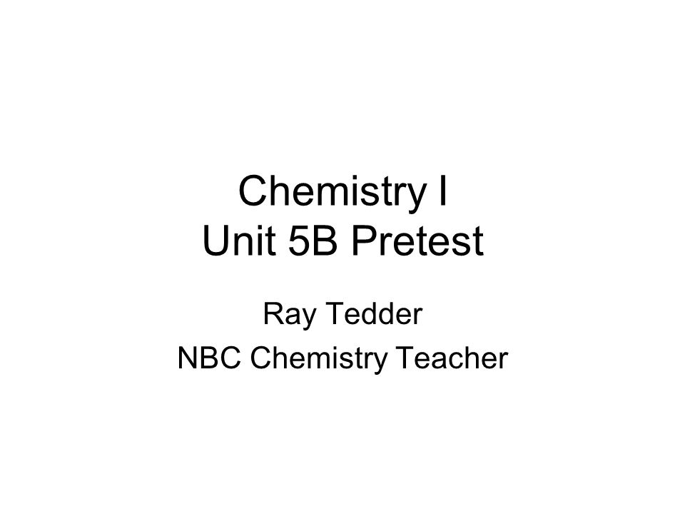 Chemistry I Unit 5B Pretest Ray Tedder NBC Chemistry Teacher