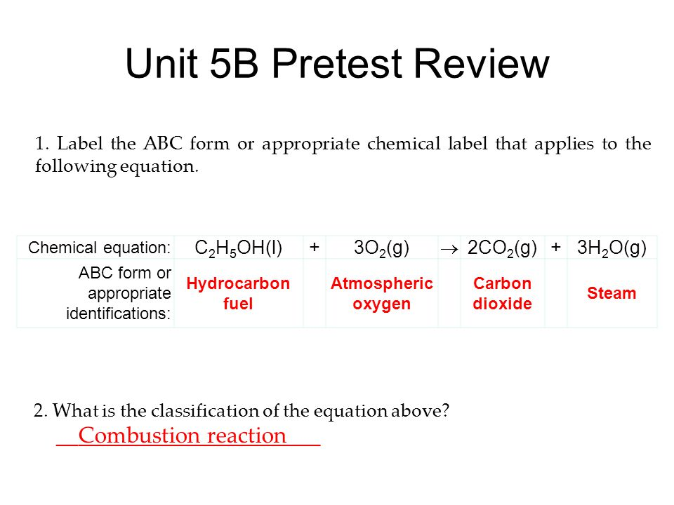 Unit 5B Pretest Review Chemical equation: C 2 H 5 OH(l)+3O 2 (g)  2CO 2 (g)+3H 2 O(g) ABC form or appropriate identifications: Hydrocarbon fuel Atmospheric oxygen Carbon dioxide Steam 1.