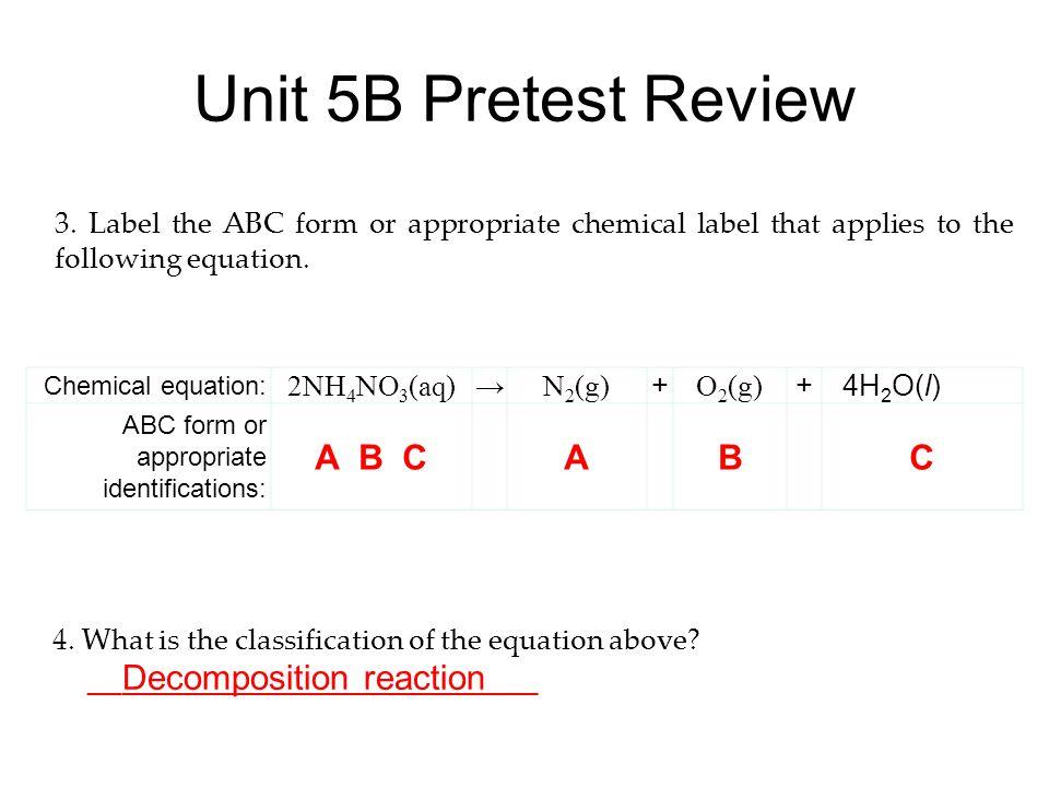 Unit 5B Pretest Review Chemical equation: 2NH 4 NO 3 (aq) → N 2 (g) + O 2 (g) +4H 2 O(l) ABC form or appropriate identifications: A B C A B C 3. Label