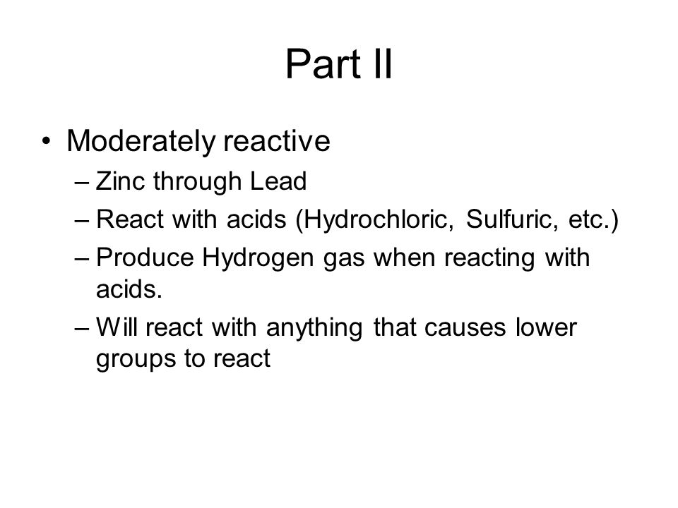 Part II Moderately reactive –Zinc through Lead –React with acids (Hydrochloric, Sulfuric, etc.) –Produce Hydrogen gas when reacting with acids. –Will