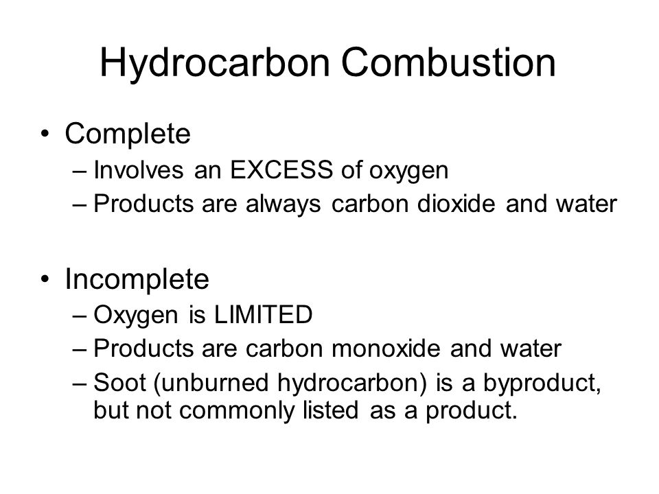 Hydrocarbon Combustion Complete –Involves an EXCESS of oxygen –Products are always carbon dioxide and water Incomplete –Oxygen is LIMITED –Products are carbon monoxide and water –Soot (unburned hydrocarbon) is a byproduct, but not commonly listed as a product.