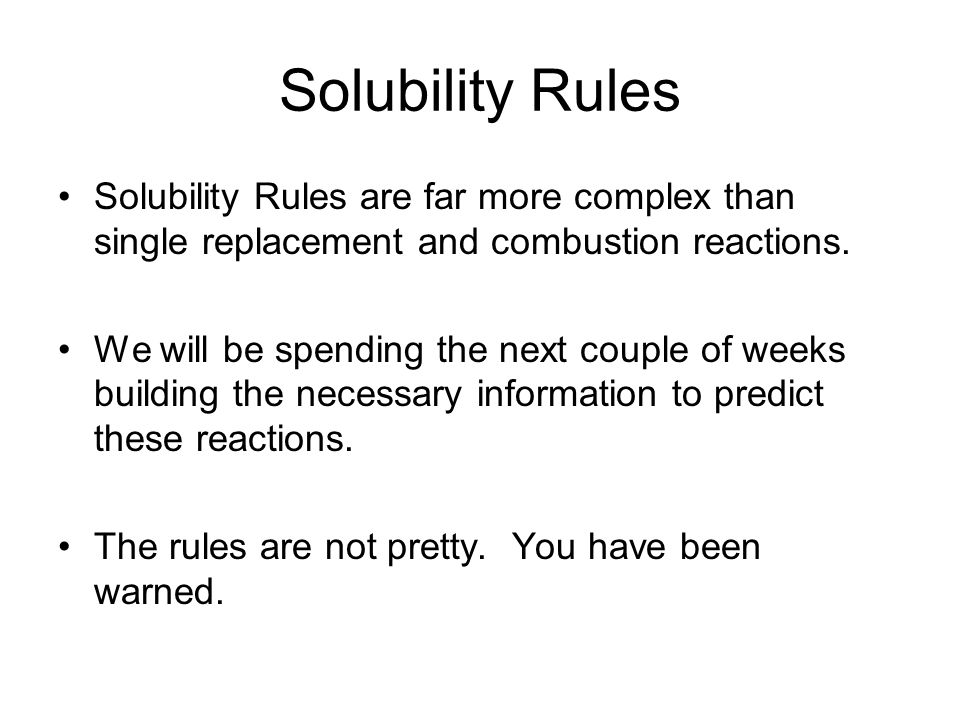 Solubility Rules Solubility Rules are far more complex than single replacement and combustion reactions.
