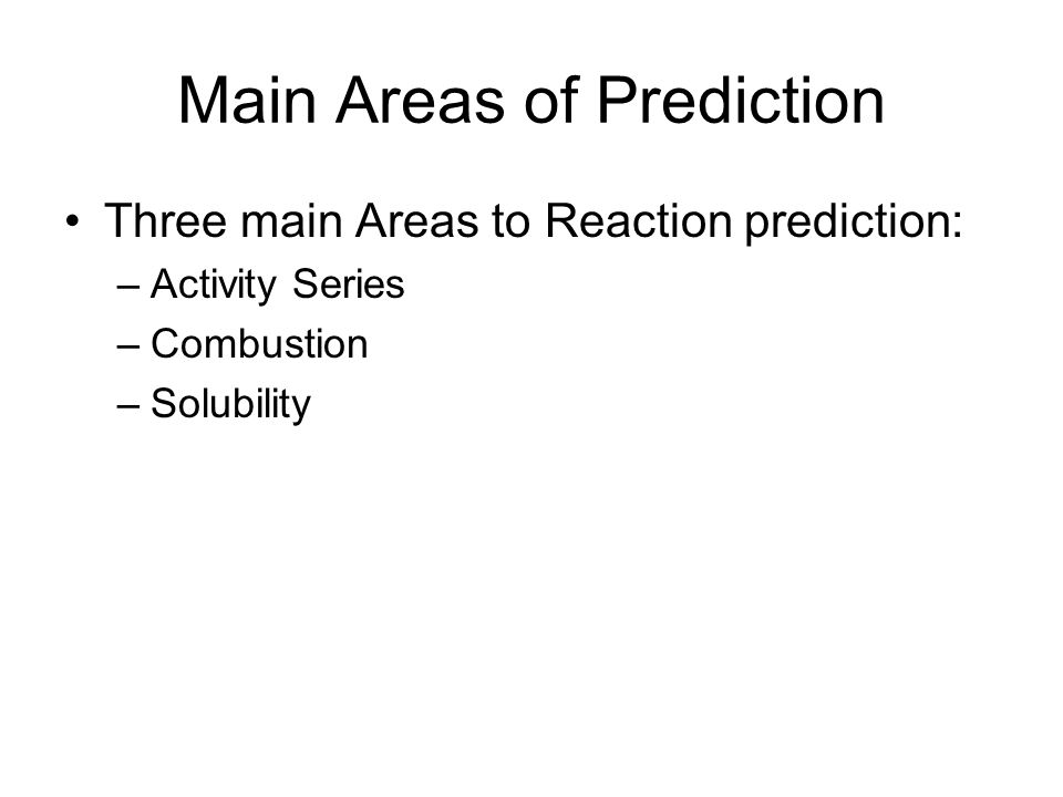 Main Areas of Prediction Three main Areas to Reaction prediction: –Activity Series –Combustion –Solubility