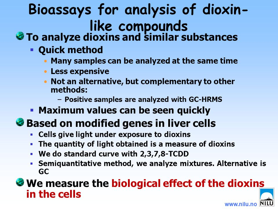 www.nilu.no To analyze dioxins and similar substances  Quick method Many samples can be analyzed at the same time Less expensive Not an alternative, but complementary to other methods: –Positive samples are analyzed with GC-HRMS  Maximum values can be seen quickly Based on modified genes in liver cells  Cells give light under exposure to dioxins  The quantity of light obtained is a measure of dioxins  We do standard curve with 2,3,7,8-TCDD  Semiquantitative method, we analyze mixtures.