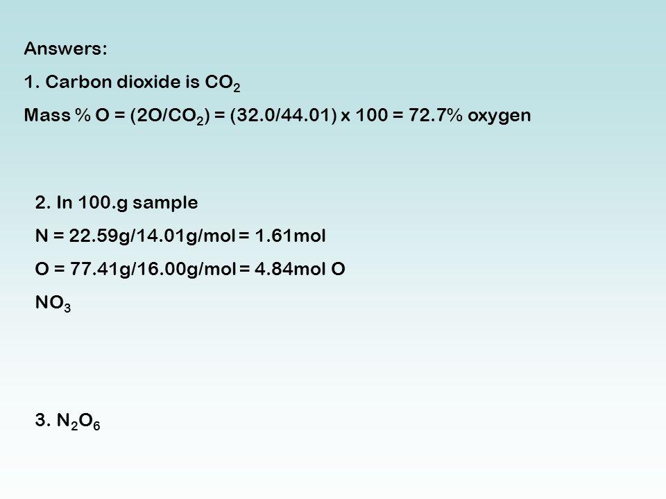 Answers: 1. Carbon dioxide is CO 2 Mass % O = (2O/CO 2 ) = (32.0/44.01) x 100 = 72.7% oxygen 2.