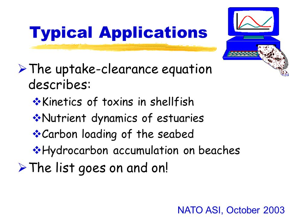 NATO ASI, October 2003 Typical Applications  The uptake-clearance equation describes:  Kinetics of toxins in shellfish  Nutrient dynamics of estuaries  Carbon loading of the seabed  Hydrocarbon accumulation on beaches  The list goes on and on!