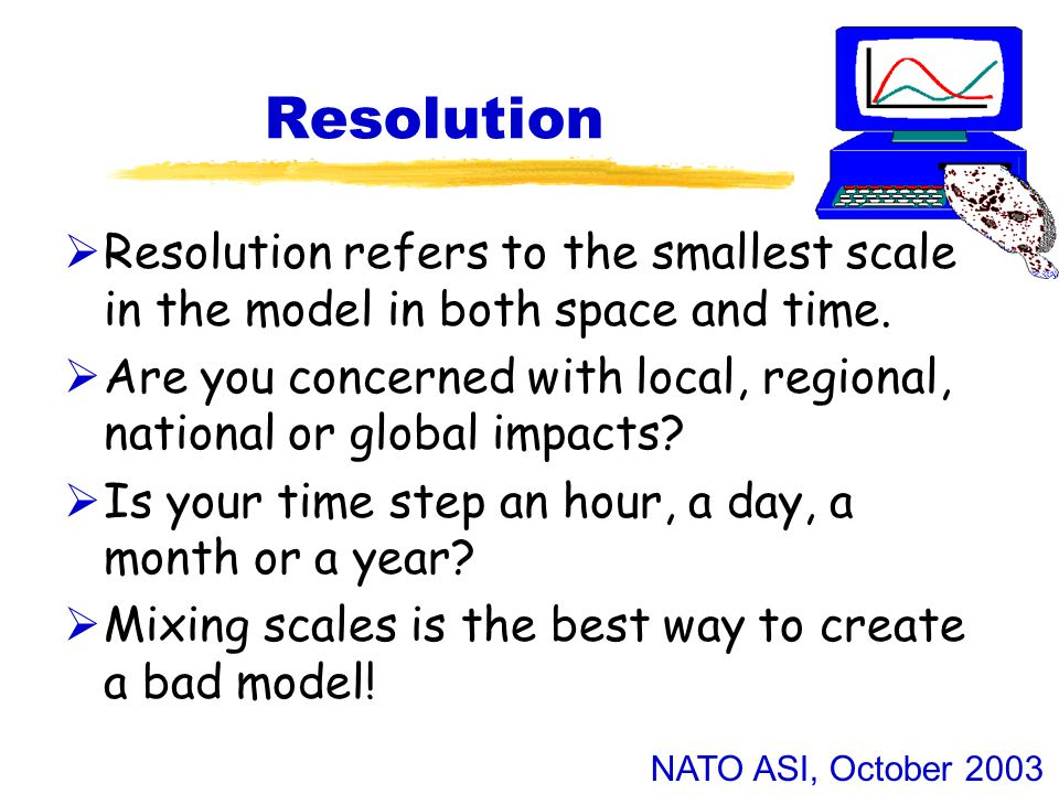 NATO ASI, October 2003 Resolution  Resolution refers to the smallest scale in the model in both space and time.