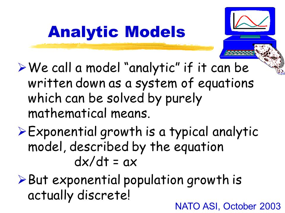 NATO ASI, October 2003 Analytic Models  We call a model analytic if it can be written down as a system of equations which can be solved by purely mathematical means.