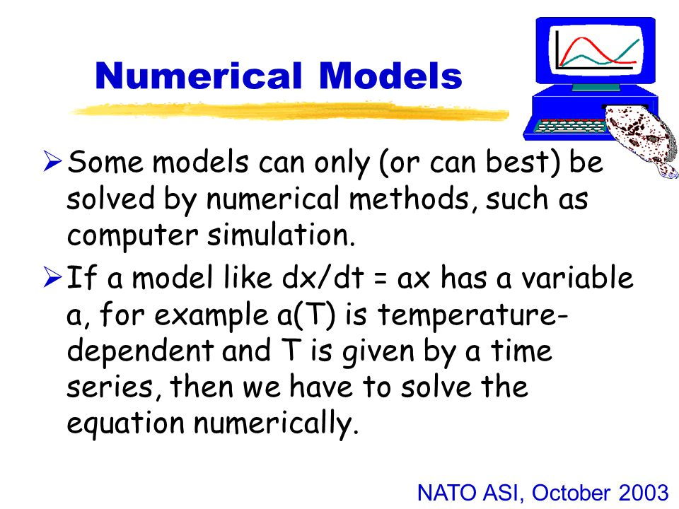 NATO ASI, October 2003 Numerical Models  Some models can only (or can best) be solved by numerical methods, such as computer simulation.
