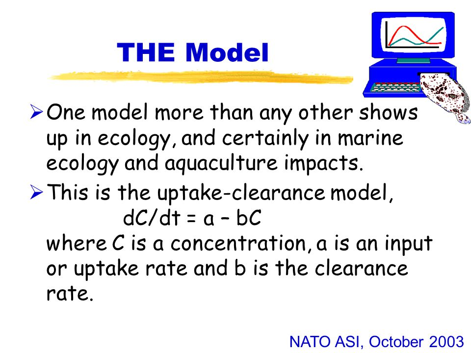 NATO ASI, October 2003 THE Model  One model more than any other shows up in ecology, and certainly in marine ecology and aquaculture impacts.