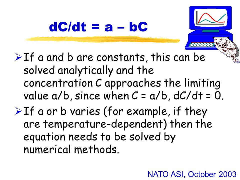 NATO ASI, October 2003 dC/dt = a – bC  If a and b are constants, this can be solved analytically and the concentration C approaches the limiting value a/b, since when C = a/b, dC/dt = 0.