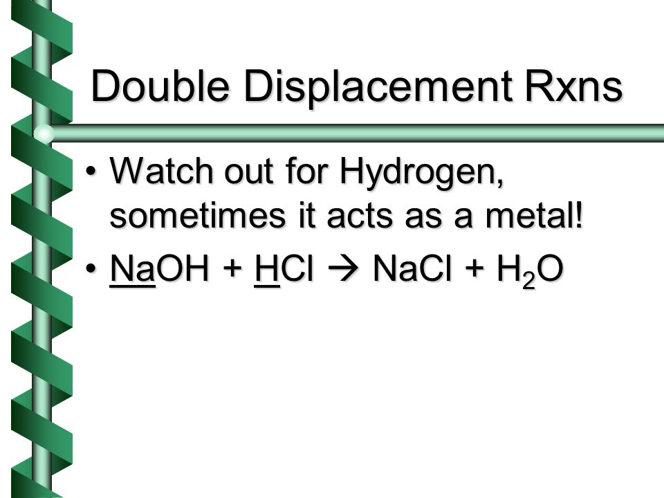 Double Displacement Rxns Watch out for Hydrogen, sometimes it acts as a metal!Watch out for Hydrogen, sometimes it acts as a metal.