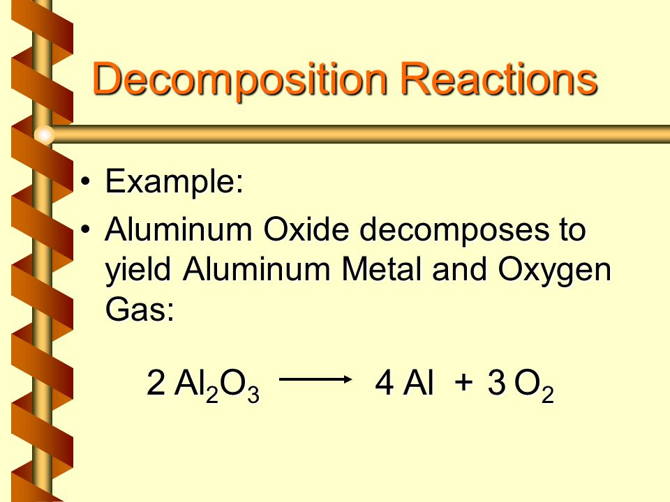Decomposition Reactions Example:Example: Aluminum Oxide decomposes to yield Aluminum Metal and Oxygen Gas:Aluminum Oxide decomposes to yield Aluminum Metal and Oxygen Gas: Al 2 O 3 + O 2 Al2324