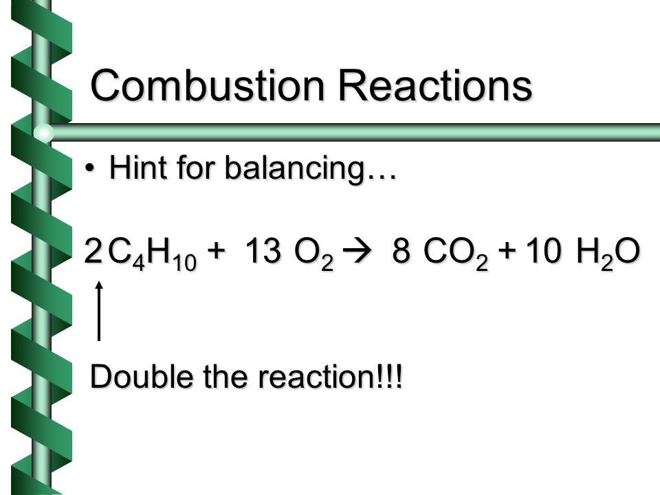 Combustion Reactions Hint for balancing…Hint for balancing… C 4 H 10 + O 2  CO 2 + H 2 O 456.52 Double the reaction!!.