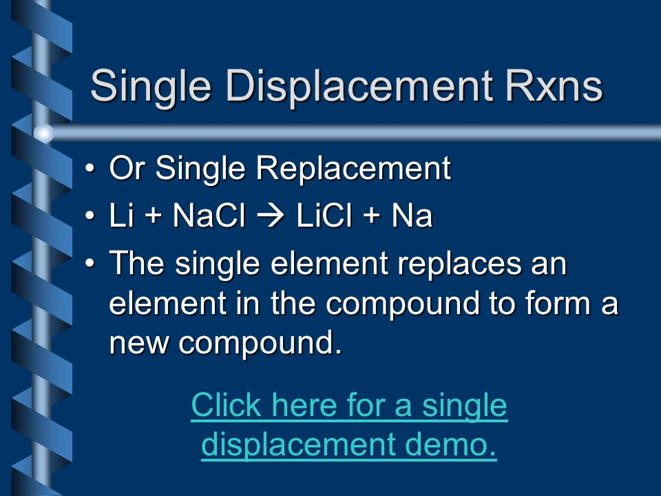 Single Displacement Rxns Or Single ReplacementOr Single Replacement Li + NaCl  LiCl + NaLi + NaCl  LiCl + Na The single element replaces an element in the compound to form a new compound.The single element replaces an element in the compound to form a new compound.
