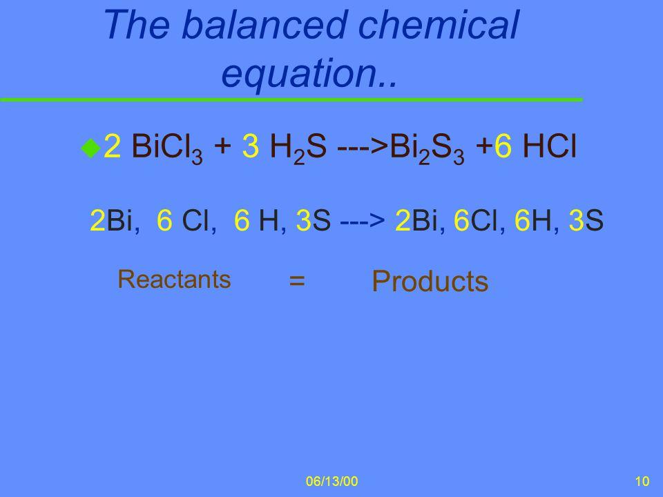 06/13/0010 The balanced chemical equation.. u 2 BiCl 3 + 3 H 2 S --->Bi 2 S 3 +6 HCl 2Bi, 6 Cl, 6 H, 3S ---> 2Bi, 6Cl, 6H, 3S Reactants =Products