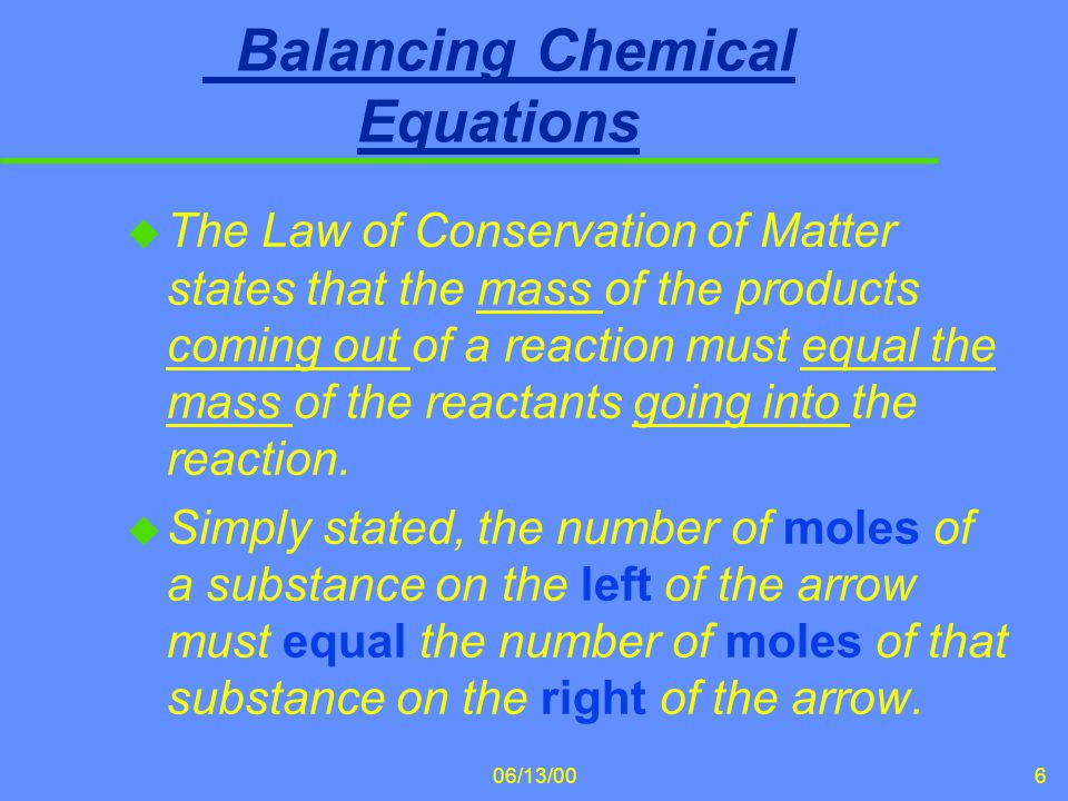 06/13/006 Balancing Chemical Equations u The Law of Conservation of Matter states that the mass of the products coming out of a reaction must equal th