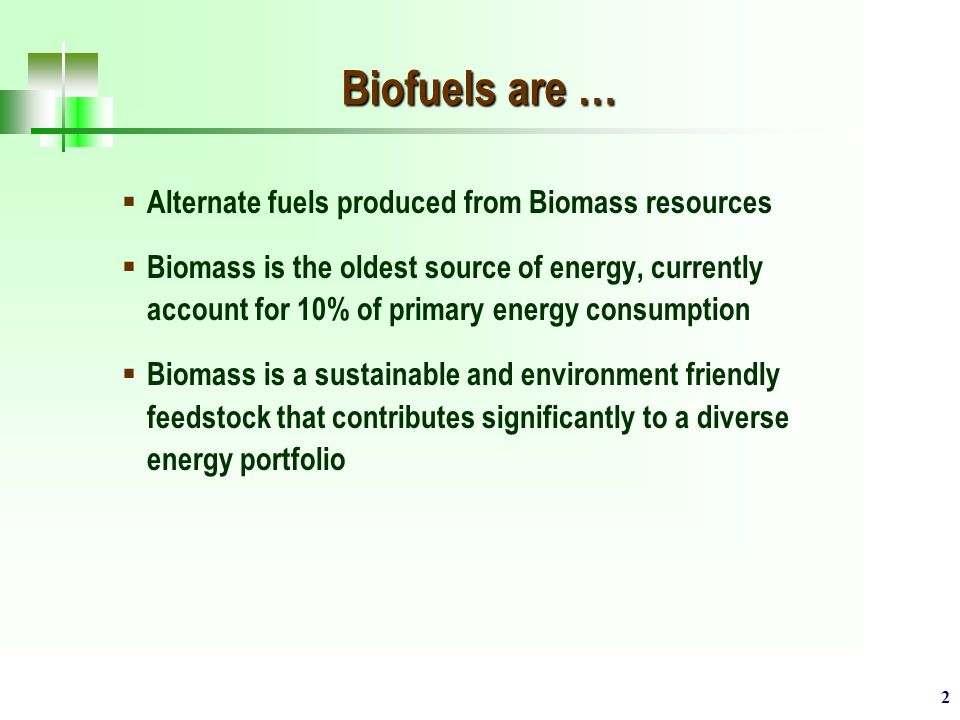 2 Biofuels are …  Alternate fuels produced from Biomass resources  Biomass is the oldest source of energy, currently account for 10% of primary energy consumption  Biomass is a sustainable and environment friendly feedstock that contributes significantly to a diverse energy portfolio