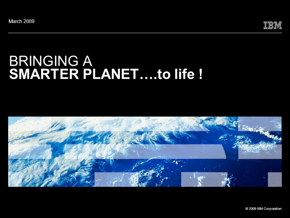 © 2009 IBM Corporation BRINGING A SMARTER PLANET….to life ! March 2009