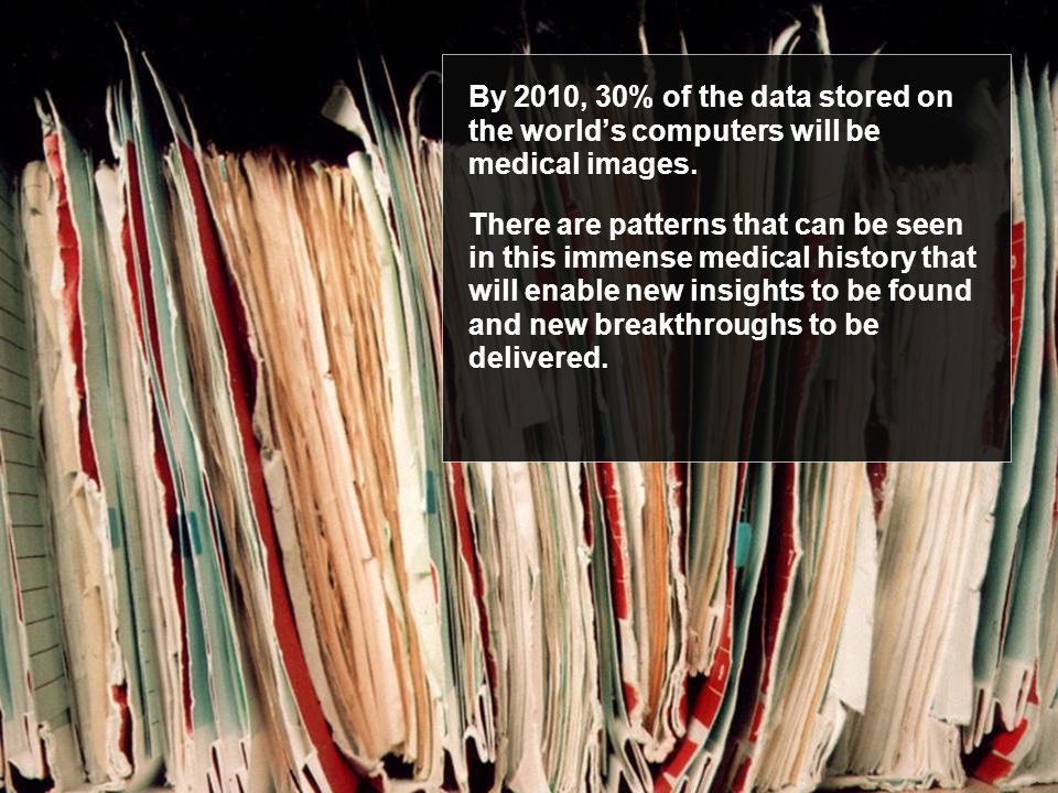 By 2010, 30% of the data stored on the world's computers will be medical images. There are patterns that can be seen in this immense medical history t