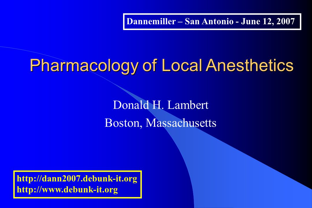 Donald H. Lambert Boston, Massachusetts Pharmacology of Local Anesthetics Dannemiller - Chicago - May 10, 2007 http://dann2007.debunk-it.org http://ww